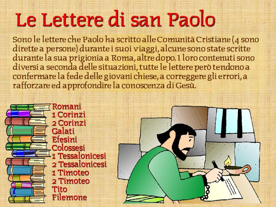 Le Lettere di san Paolo Sono le lettere che Paolo ha scritto alle Comunità Cristiane (4 sono dirette a persone) durante i suoi viaggi, alcune sono state scritte durante la sua prigionia a Roma, altre dopo.