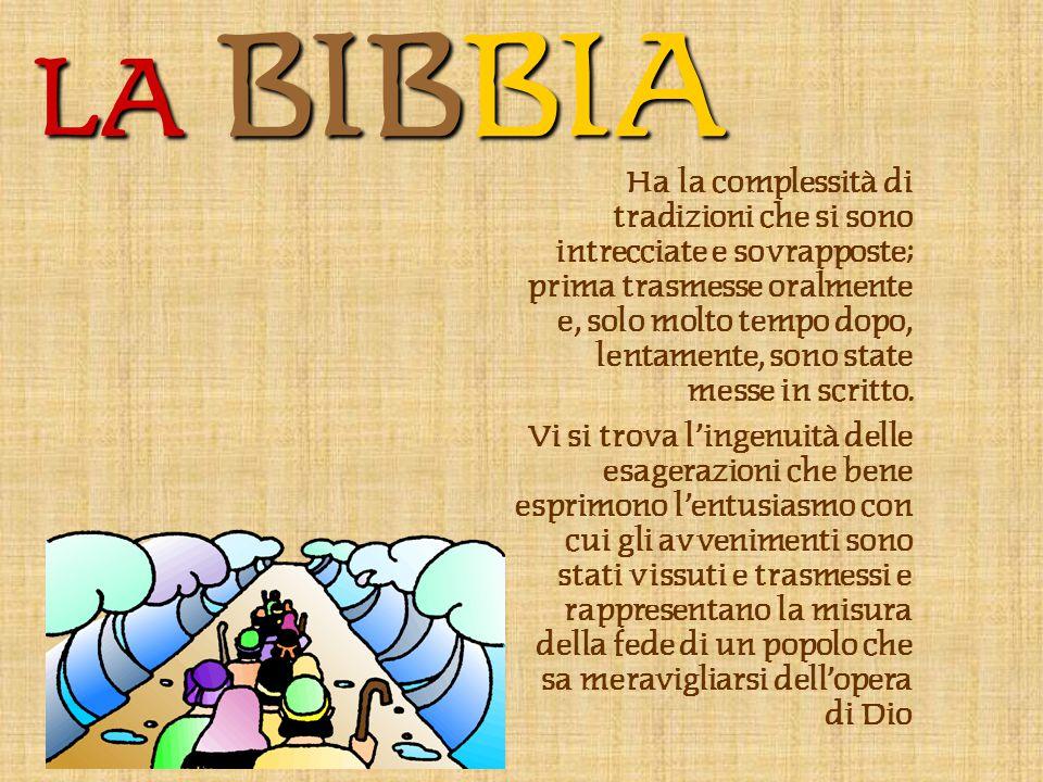 LA BIBBIA Ha la complessità di tradizioni che si sono intrecciate e sovrapposte; prima trasmesse oralmente e, solo molto tempo dopo, lentamente, sono state messe in scritto.