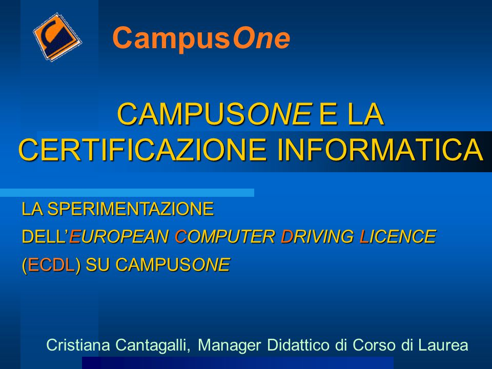 CAMPUSONE E LA CERTIFICAZIONE INFORMATICA CampusOne Cristiana Cantagalli, Manager Didattico di Corso di Laurea LA SPERIMENTAZIONE DELL'EUROPEAN COMPUT
