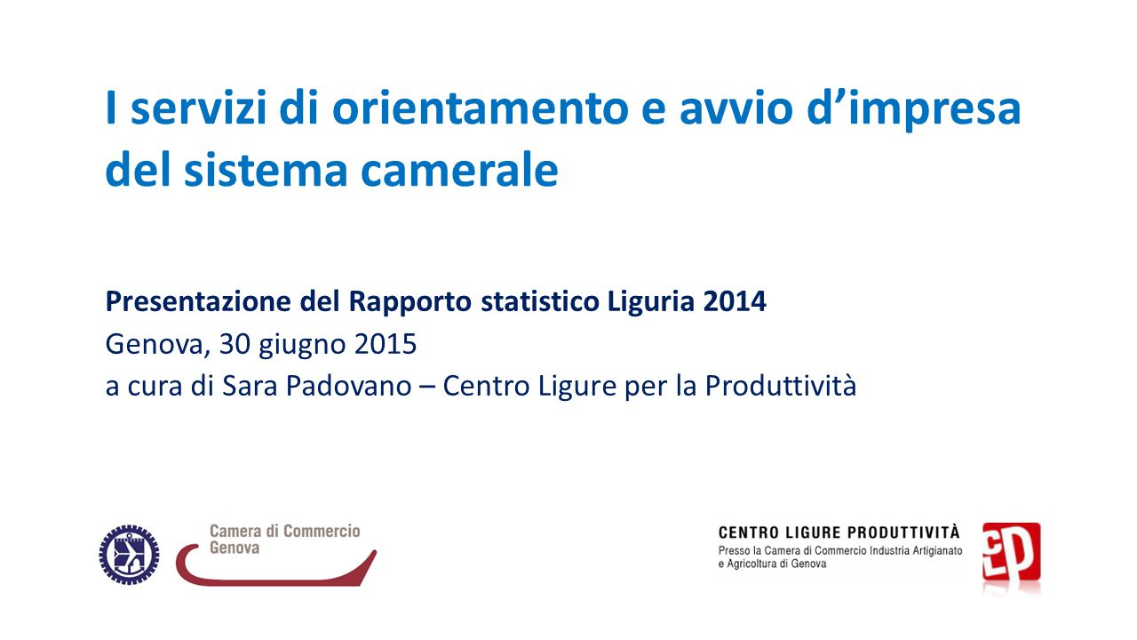 I servizi di orientamento e avvio d'impresa del sistema camerale Presentazione del Rapporto statistico Liguria 2014 Genova, 30 giugno 2015 a cura di Sara Padovano – Centro Ligure per la Produttività