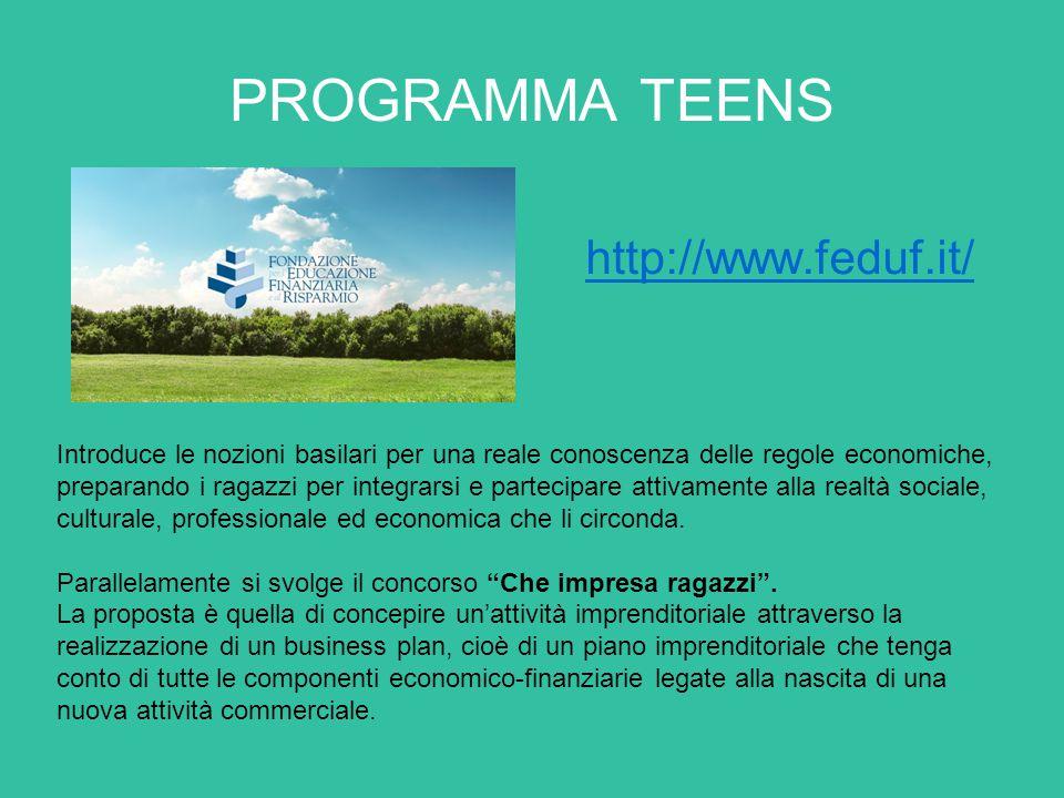 PROGRAMMA TEENS http://www.feduf.it/ Introduce le nozioni basilari per una reale conoscenza delle regole economiche, preparando i ragazzi per integrarsi e partecipare attivamente alla realtà sociale, culturale, professionale ed economica che li circonda.