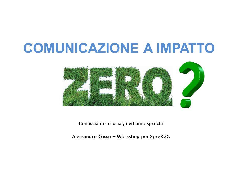 COMUNICAZIONE A IMPATTO Conosciamo i social, evitiamo sprechi Alessandro Cossu – Workshop per SpreK.O.