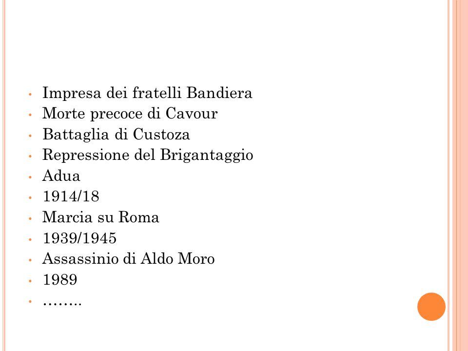 Impresa dei fratelli Bandiera Morte precoce di Cavour Battaglia di Custoza Repressione del Brigantaggio Adua 1914/18 Marcia su Roma 1939/1945 Assassin