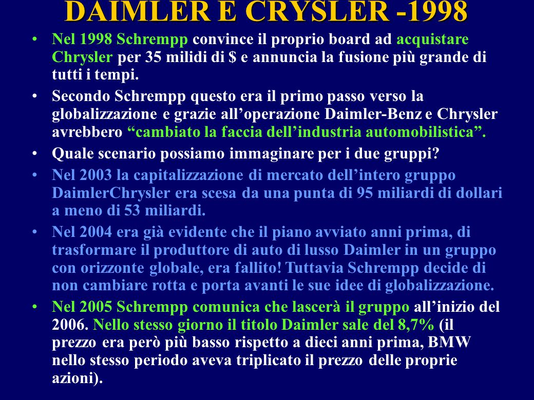 DAIMLER E CRYSLER -1998 Nel 1998 Schrempp convince il proprio board ad acquistare Chrysler per 35 milidi di $ e annuncia la fusione più grande di tutt