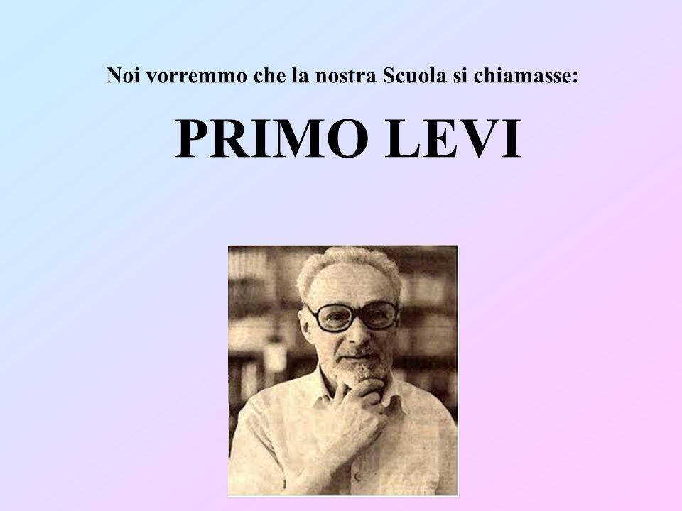 Noi vorremmo che la nostra Scuola si chiamasse: PRIMO LEVI