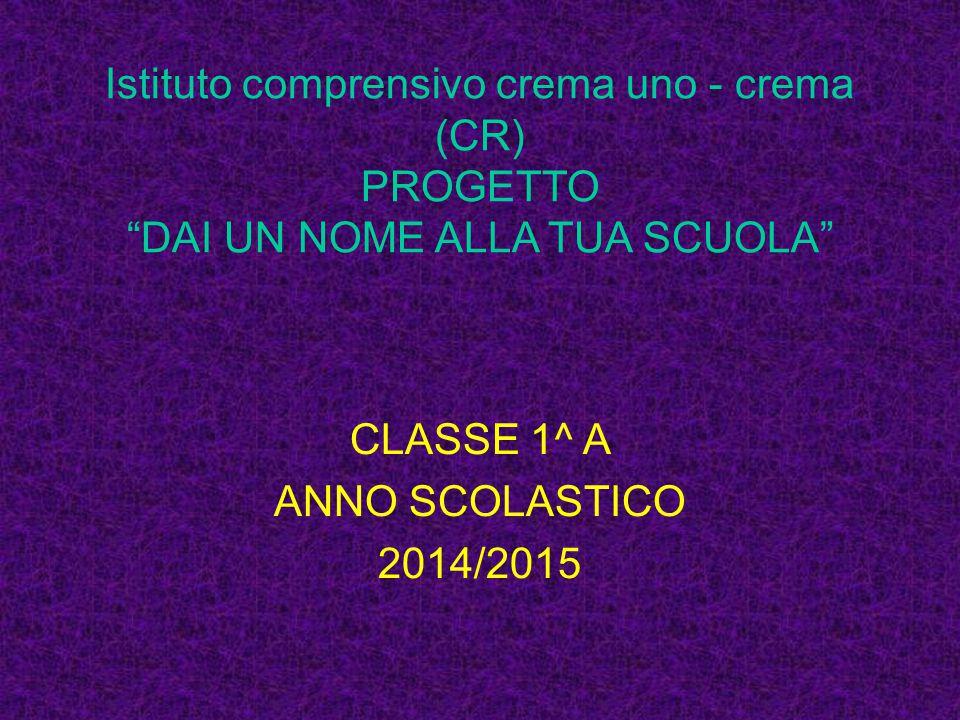 Istituto comprensivo crema uno - crema (CR) PROGETTO DAI UN NOME ALLA TUA SCUOLA CLASSE 1^ A ANNO SCOLASTICO 2014/2015