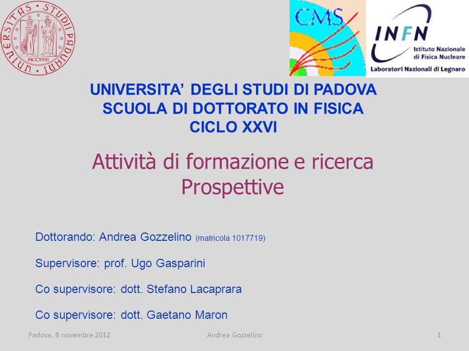 Padova, 8 novembre 2012Andrea Gozzelino1 Attività di formazione e ricerca Prospettive UNIVERSITA' DEGLI STUDI DI PADOVA SCUOLA DI DOTTORATO IN FISICA CICLO XXVI Dottorando: Andrea Gozzelino (matricola 1017719) Supervisore: prof.