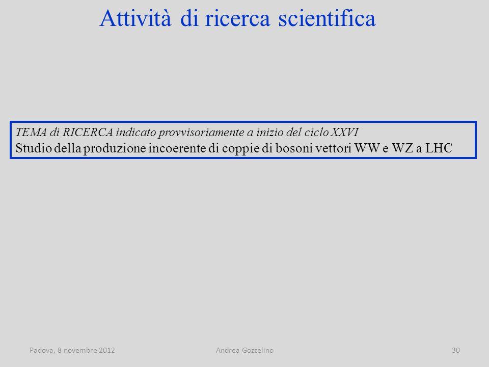 Padova, 8 novembre 2012Andrea Gozzelino30 TEMA di RICERCA indicato provvisoriamente a inizio del ciclo XXVI Studio della produzione incoerente di coppie di bosoni vettori WW e WZ a LHC Attività di ricerca scientifica