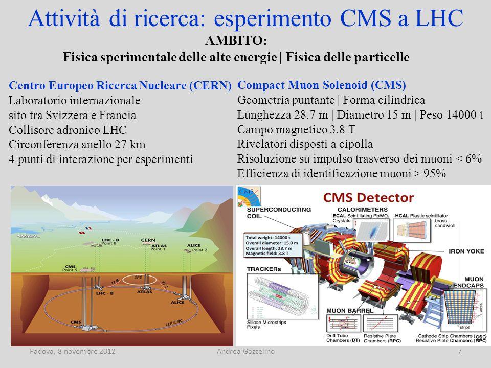 Padova, 8 novembre 2012Andrea Gozzelino7 Attività di ricerca: esperimento CMS a LHC Compact Muon Solenoid (CMS) Geometria puntante | Forma cilindrica Lunghezza 28.7 m | Diametro 15 m | Peso 14000 t Campo magnetico 3.8 T Rivelatori disposti a cipolla Risoluzione su impulso trasverso dei muoni < 6% Efficienza di identificazione muoni > 95% AMBITO: Fisica sperimentale delle alte energie | Fisica delle particelle Centro Europeo Ricerca Nucleare (CERN) Laboratorio internazionale sito tra Svizzera e Francia Collisore adronico LHC Circonferenza anello 27 km 4 punti di interazione per esperimenti