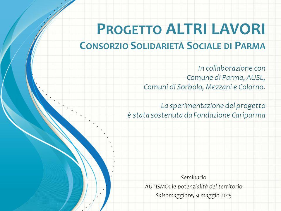 P ROGETTO ALTRI LAVORI C ONSORZIO S OLIDARIETÀ S OCIALE DI P ARMA In collaborazione con Comune di Parma, AUSL, Comuni di Sorbolo, Mezzani e Colorno.