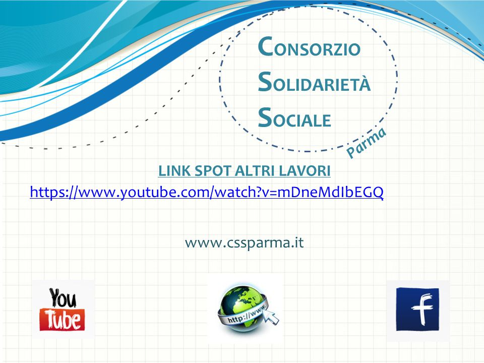 LINK SPOT ALTRI LAVORI https://www.youtube.com/watch?v=mDneMdIbEGQ www.cssparma.it C ONSORZIO S OLIDARIETÀ S OCIALE Parma