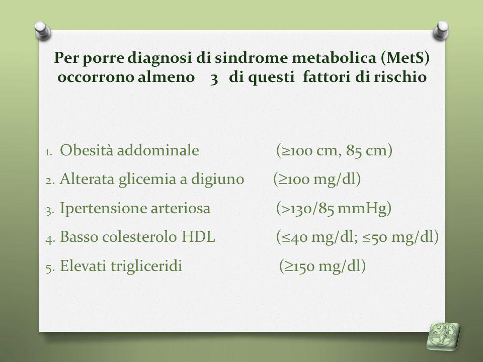 Per porre diagnosi di sindrome metabolica (MetS) occorrono almeno 3 di questi fattori di rischio 1. Obesità addominale (≥100 cm, 85 cm) 2. Alterata gl