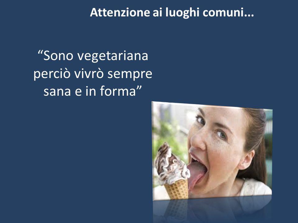 """""""Sono vegetariana perciò vivrò sempre sana e in forma"""" Attenzione ai luoghi comuni..."""