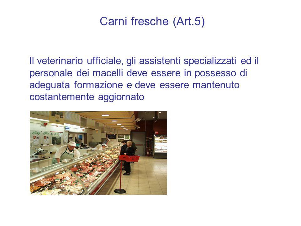 Carni fresche (Art.5) Il veterinario ufficiale, gli assistenti specializzati ed il personale dei macelli deve essere in possesso di adeguata formazione e deve essere mantenuto costantemente aggiornato