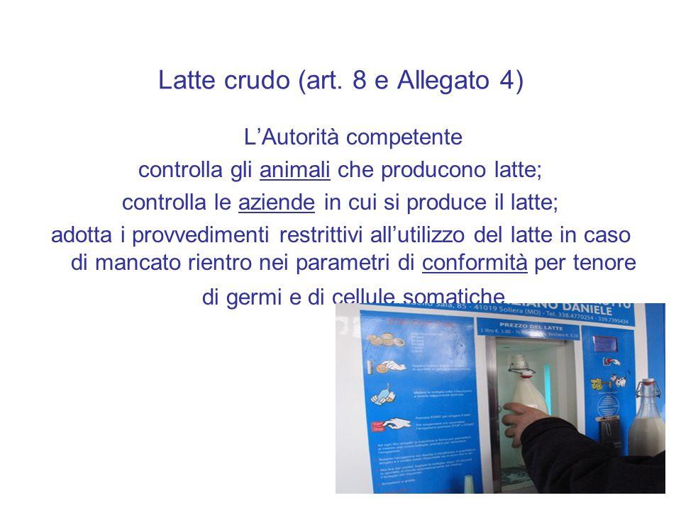Latte crudo (art. 8 e Allegato 4) L'Autorità competente controlla gli animali che producono latte; controlla le aziende in cui si produce il latte; ad