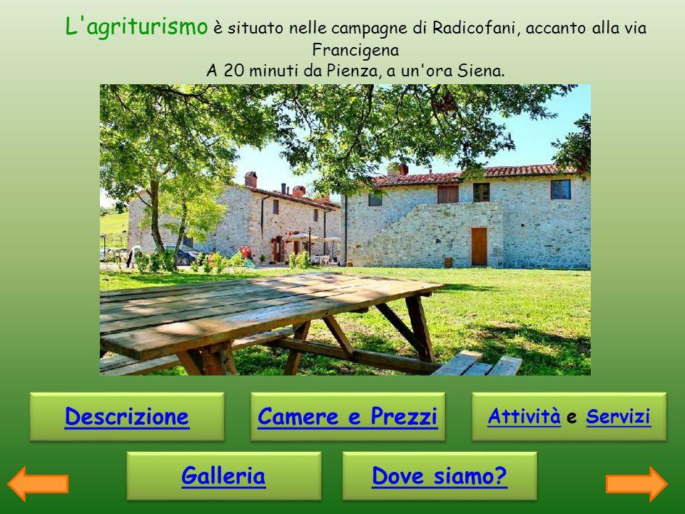 L'agriturismo è situato nelle campagne di Radicofani, accanto alla via Francigena A 20 minuti da Pienza, a un'ora Siena. Descrizione Galleria Camere e