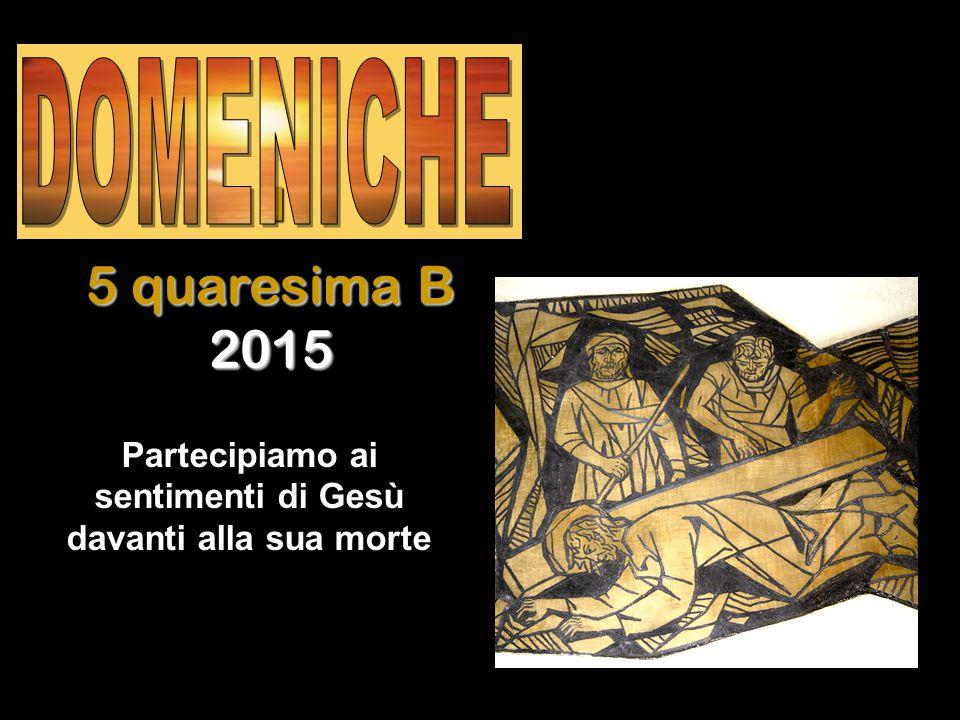Regina I I I I 5 quaresima B 2015 Partecipiamo ai sentimenti di Gesù davanti alla sua morte