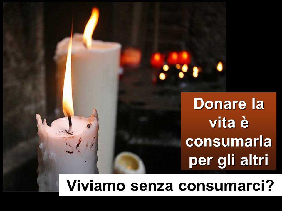 Viviamo senza consumarci Donare la vita è consumarla per gli altri