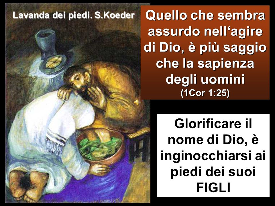 Glorificare il nome di Dio, è inginocchiarsi ai piedi dei suoi FIGLI Quello che sembra assurdo nell'agire di Dio, è più saggio che la sapienza degli uomini (1Cor 1:25) Lavanda dei piedi.