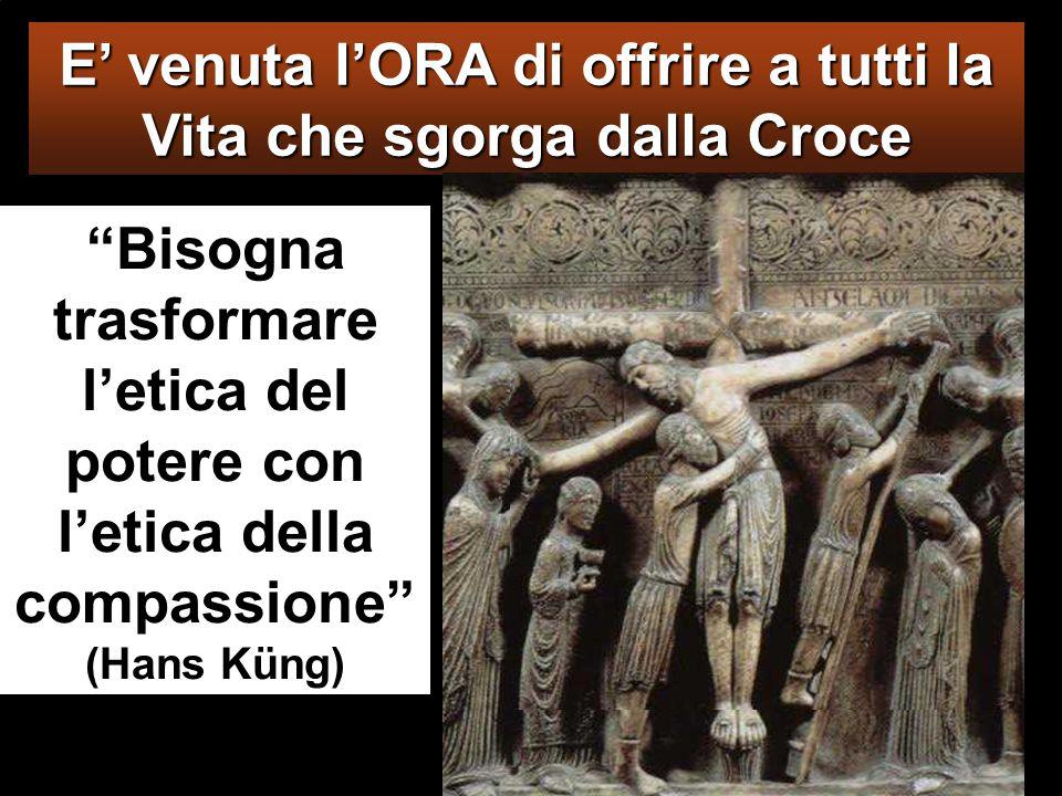 Bisogna trasformare l'etica del potere con l'etica della compassione (Hans Küng) E' venuta l'ORA di offrire a tutti la Vita che sgorga dalla Croce