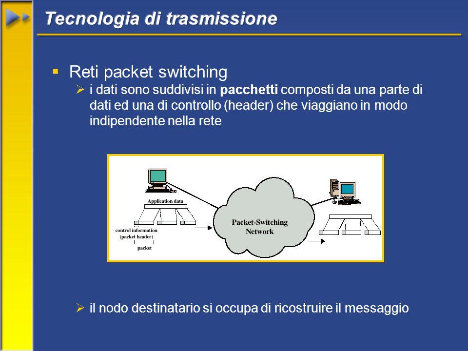  Reti packet switching  i dati sono suddivisi in pacchetti composti da una parte di dati ed una di controllo (header) che viaggiano in modo indipendente nella rete  il nodo destinatario si occupa di ricostruire il messaggio