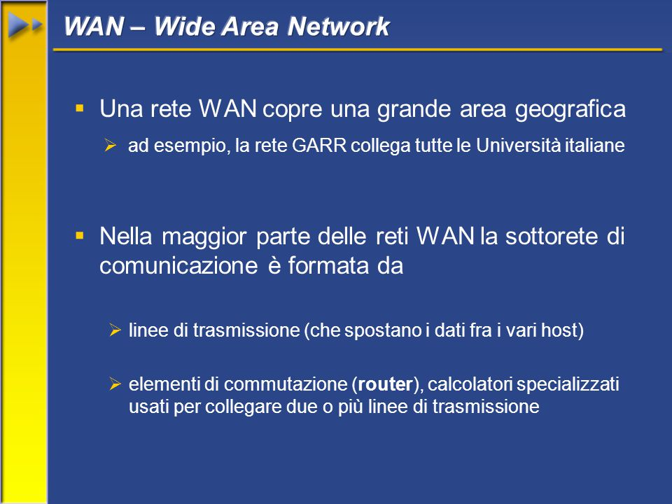  Una rete WAN copre una grande area geografica  ad esempio, la rete GARR collega tutte le Università italiane  Nella maggior parte delle reti WAN la sottorete di comunicazione è formata da  linee di trasmissione (che spostano i dati fra i vari host)  elementi di commutazione (router), calcolatori specializzati usati per collegare due o più linee di trasmissione