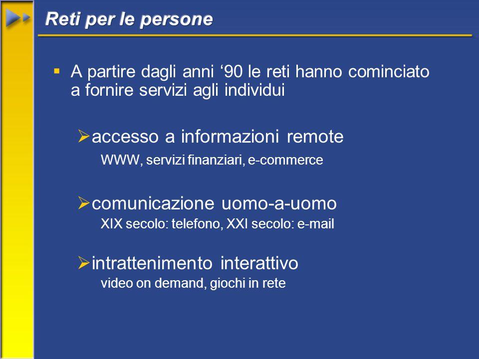  A partire dagli anni '90 le reti hanno cominciato a fornire servizi agli individui  accesso a informazioni remote WWW, servizi finanziari, e-commerce  comunicazione uomo-a-uomo XIX secolo: telefono, XXI secolo: e-mail  intrattenimento interattivo video on demand, giochi in rete