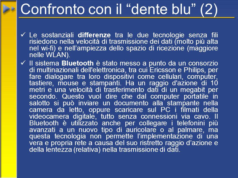 Confronto con il dente blu (2) Le sostanziali differenze tra le due tecnologie senza fili risiedono nella velocità di trasmissione dei dati (molto più alta nel wi-fi) e nell'ampiezza dello spazio di ricezione (maggiore nelle WLAN).