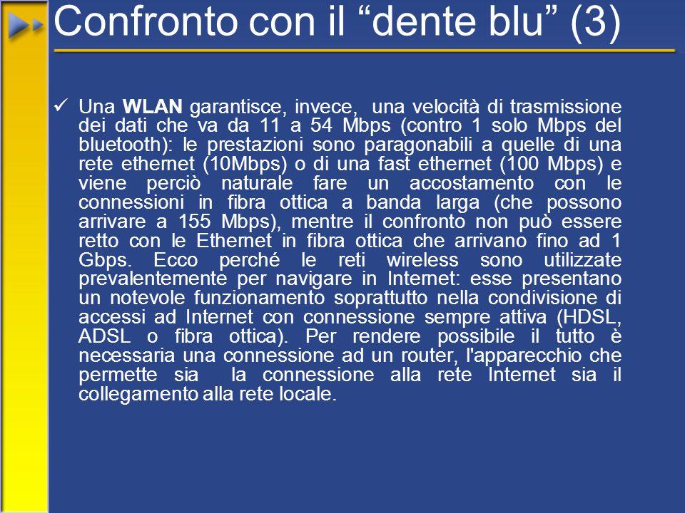 Confronto con il dente blu (3) Una WLAN garantisce, invece, una velocità di trasmissione dei dati che va da 11 a 54 Mbps (contro 1 solo Mbps del bluetooth): le prestazioni sono paragonabili a quelle di una rete ethernet (10Mbps) o di una fast ethernet (100 Mbps) e viene perciò naturale fare un accostamento con le connessioni in fibra ottica a banda larga (che possono arrivare a 155 Mbps), mentre il confronto non può essere retto con le Ethernet in fibra ottica che arrivano fino ad 1 Gbps.