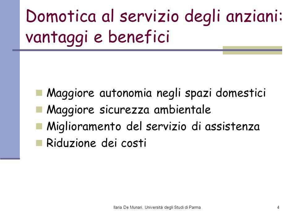 Ilaria De Munari, Università degli Studi di Parma4 Domotica al servizio degli anziani: vantaggi e benefici Maggiore autonomia negli spazi domestici Ma