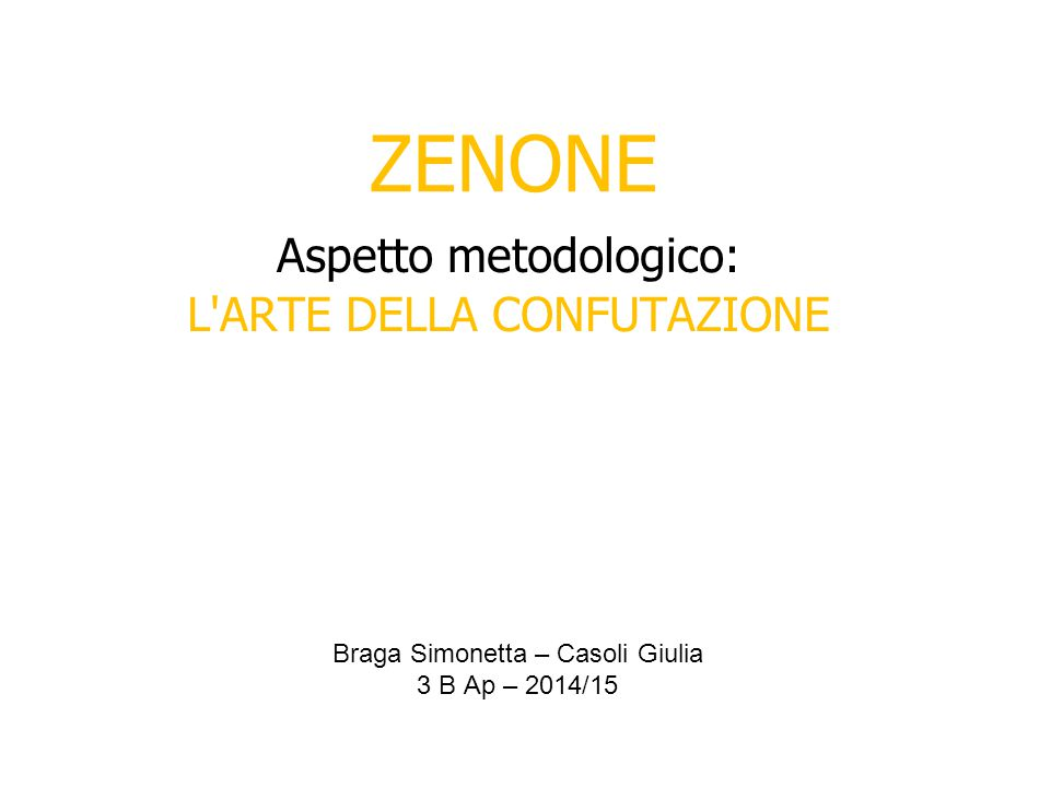 ZENONE Aspetto metodologico: L ARTE DELLA CONFUTAZIONE Braga Simonetta – Casoli Giulia 3 B Ap – 2014/15