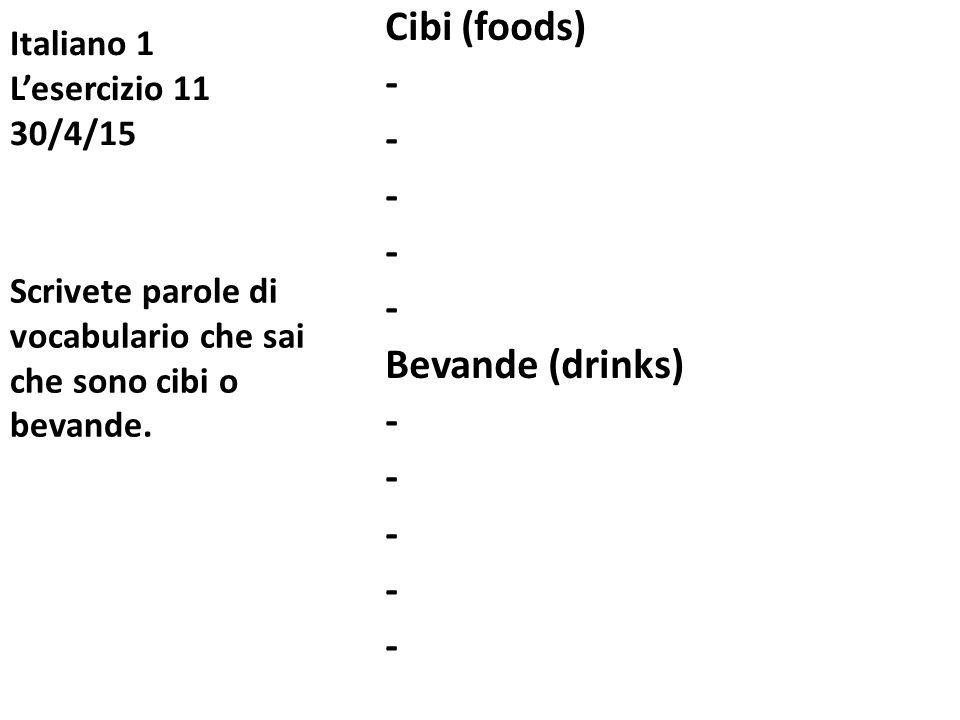 Italiano 1 L'esercizio 11 30/4/15 Cibi (foods) - Bevande (drinks) - Scrivete parole di vocabulario che sai che sono cibi o bevande.