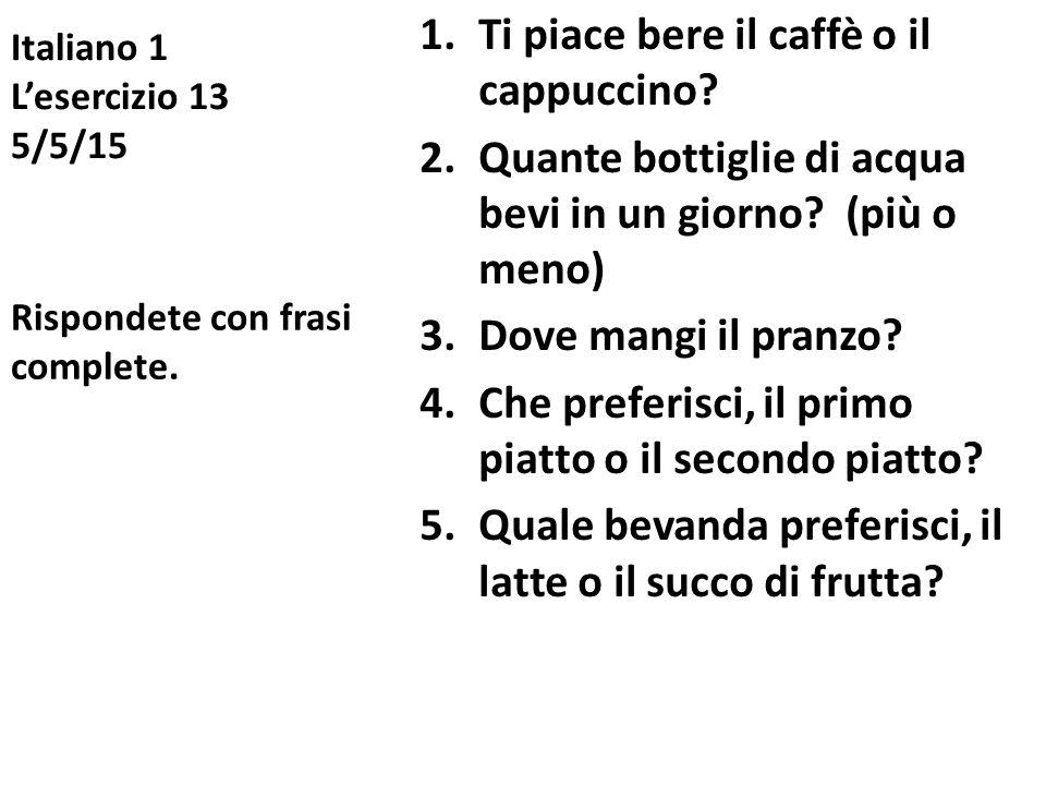 Italiano 1 L'esercizio 13 5/5/15 1.Ti piace bere il caffè o il cappuccino? 2.Quante bottiglie di acqua bevi in un giorno? (più o meno) 3.Dove mangi il