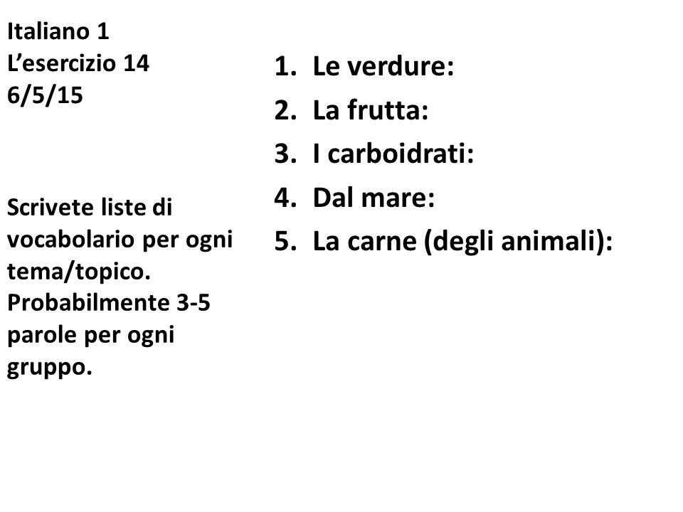Italiano 1 L'esercizio 14 6/5/15 1.Le verdure: 2.La frutta: 3.I carboidrati: 4.Dal mare: 5.La carne (degli animali): Scrivete liste di vocabolario per
