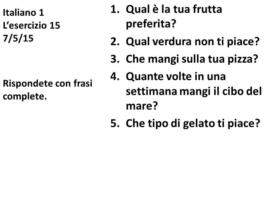 Italiano 1 L'esercizio 15 7/5/15 1.Qual è la tua frutta preferita? 2.Qual verdura non ti piace? 3.Che mangi sulla tua pizza? 4.Quante volte in una set