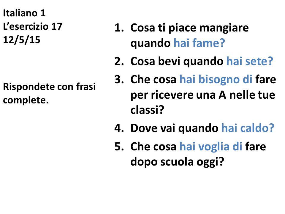 Italiano 1 L'esercizio 17 12/5/15 1.Cosa ti piace mangiare quando hai fame? 2.Cosa bevi quando hai sete? 3.Che cosa hai bisogno di fare per ricevere u