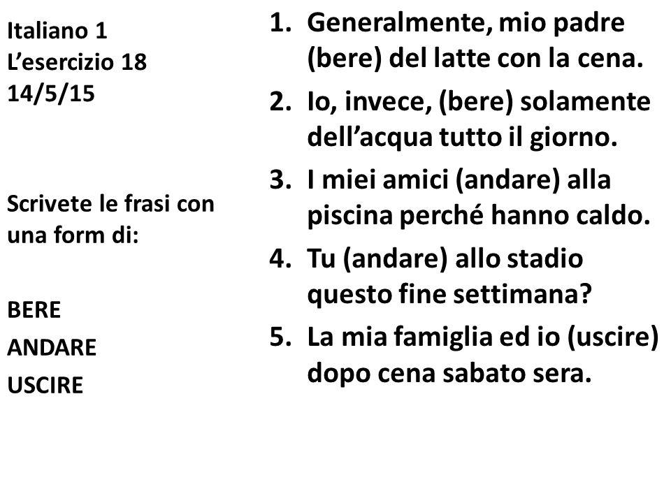 Italiano 1 L'esercizio 18 14/5/15 1.Generalmente, mio padre (bere) del latte con la cena. 2.Io, invece, (bere) solamente dell'acqua tutto il giorno. 3
