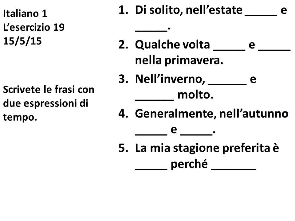 Italiano 1 L'esercizio 19 15/5/15 1.Di solito, nell'estate _____ e _____. 2.Qualche volta _____ e _____ nella primavera. 3.Nell'inverno, ______ e ____