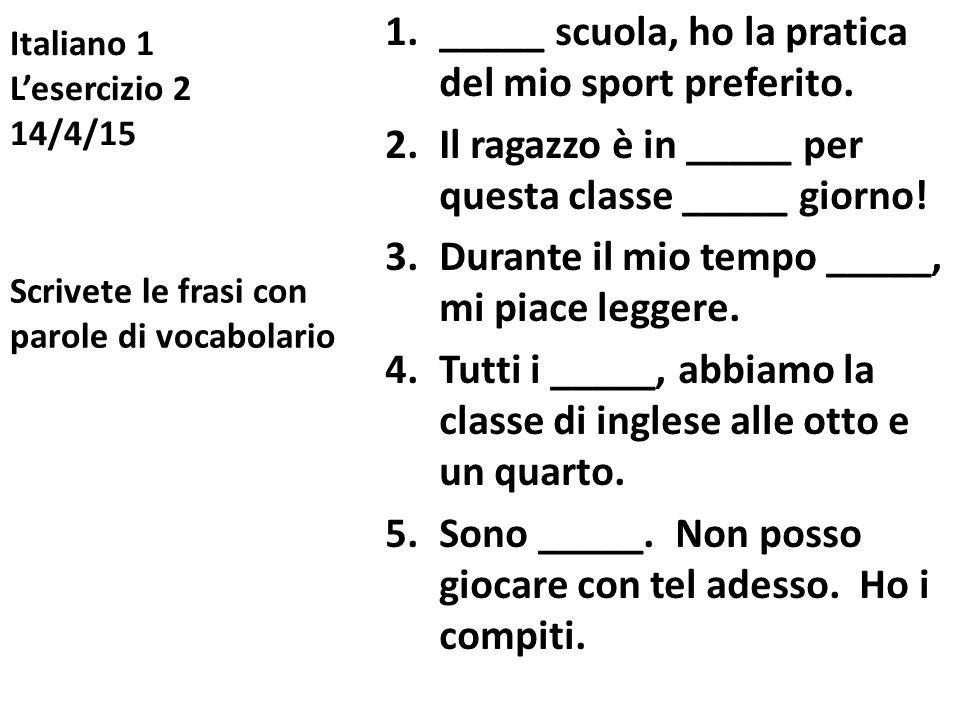 Italiano 1 L'esercizio 2 14/4/15 1._____ scuola, ho la pratica del mio sport preferito. 2.Il ragazzo è in _____ per questa classe _____ giorno! 3.Dura