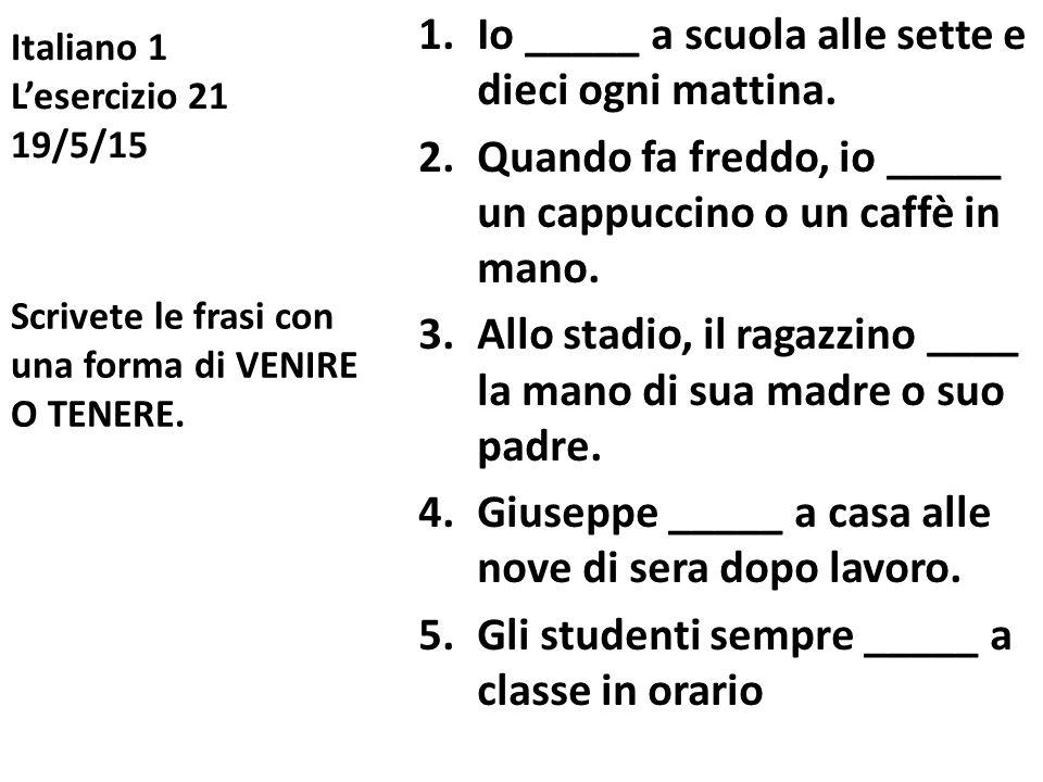 Italiano 1 L'esercizio 21 19/5/15 1.Io _____ a scuola alle sette e dieci ogni mattina. 2.Quando fa freddo, io _____ un cappuccino o un caffè in mano.