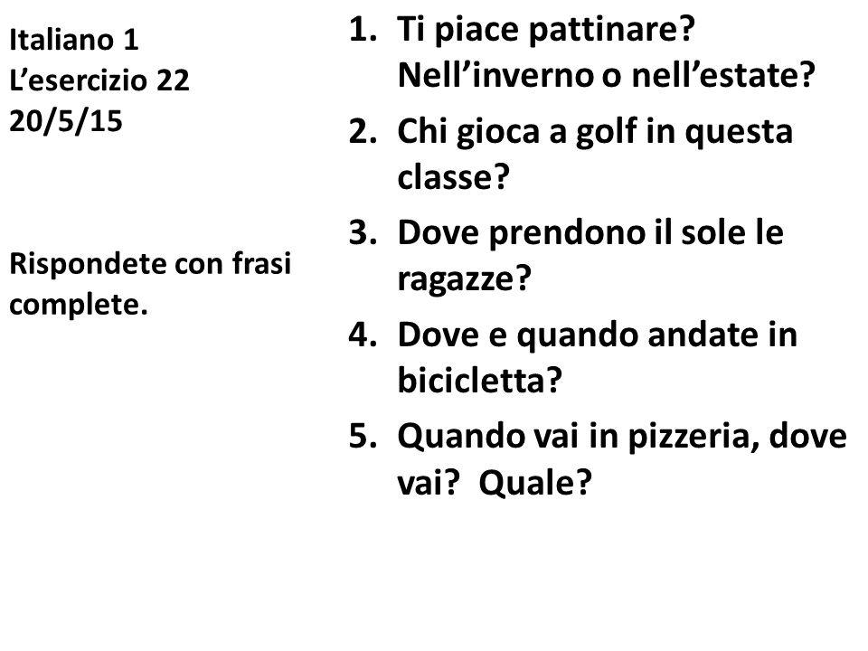 Italiano 1 L'esercizio 22 20/5/15 1.Ti piace pattinare? Nell'inverno o nell'estate? 2.Chi gioca a golf in questa classe? 3.Dove prendono il sole le ra