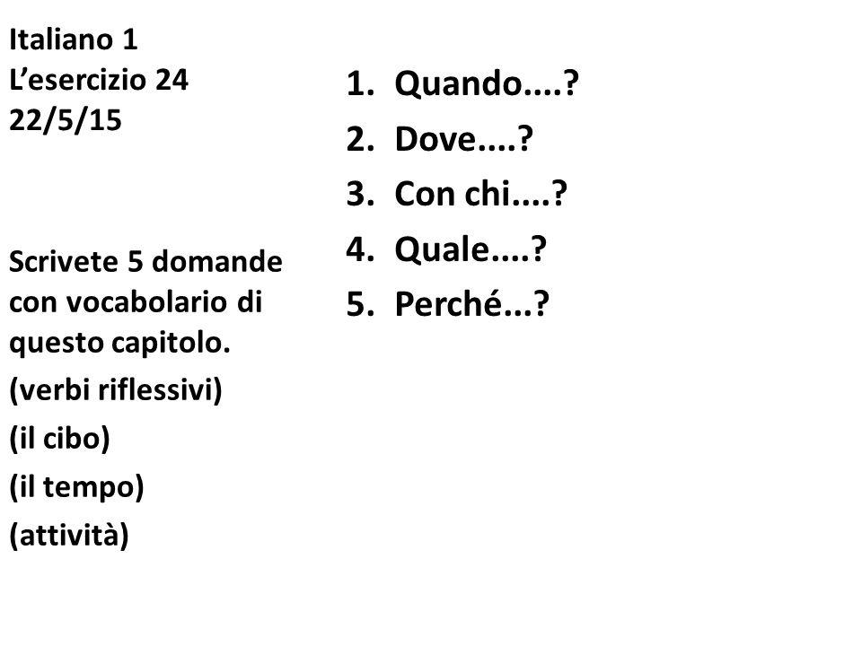Italiano 1 L'esercizio 24 22/5/15 1.Quando....? 2.Dove....? 3.Con chi....? 4.Quale....? 5.Perché...? Scrivete 5 domande con vocabolario di questo capi