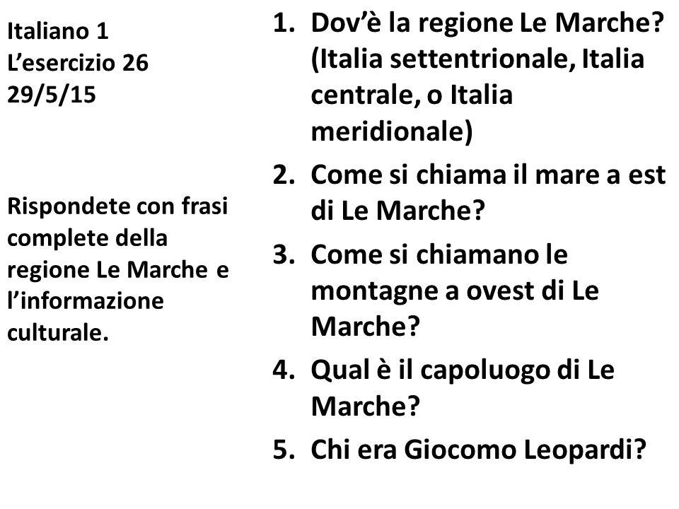 Italiano 1 L'esercizio 26 29/5/15 1.Dov'è la regione Le Marche? (Italia settentrionale, Italia centrale, o Italia meridionale) 2.Come si chiama il mar