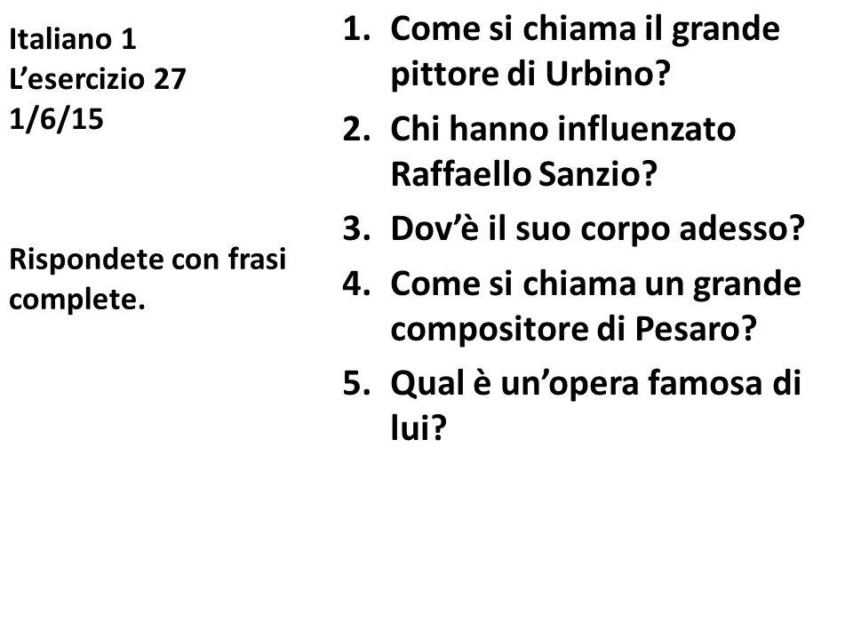 Italiano 1 L'esercizio 27 1/6/15 1.Come si chiama il grande pittore di Urbino? 2.Chi hanno influenzato Raffaello Sanzio? 3.Dov'è il suo corpo adesso?