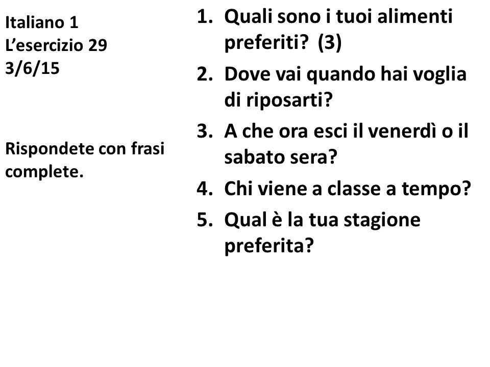 Italiano 1 L'esercizio 29 3/6/15 1.Quali sono i tuoi alimenti preferiti? (3) 2.Dove vai quando hai voglia di riposarti? 3.A che ora esci il venerdì o