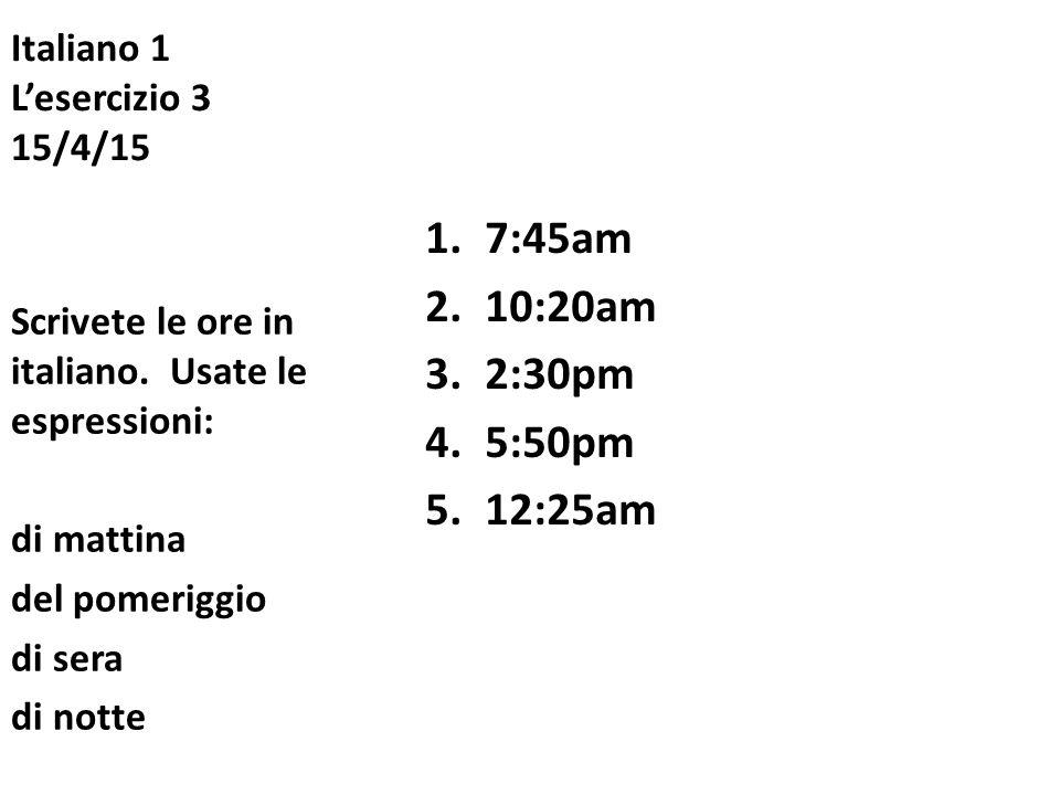 Italiano 1 L'esercizio 3 15/4/15 1.7:45am 2.10:20am 3.2:30pm 4.5:50pm 5.12:25am Scrivete le ore in italiano. Usate le espressioni: di mattina del pome