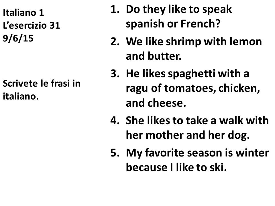 Italiano 1 L'esercizio 31 9/6/15 1.Do they like to speak spanish or French? 2.We like shrimp with lemon and butter. 3.He likes spaghetti with a ragu o
