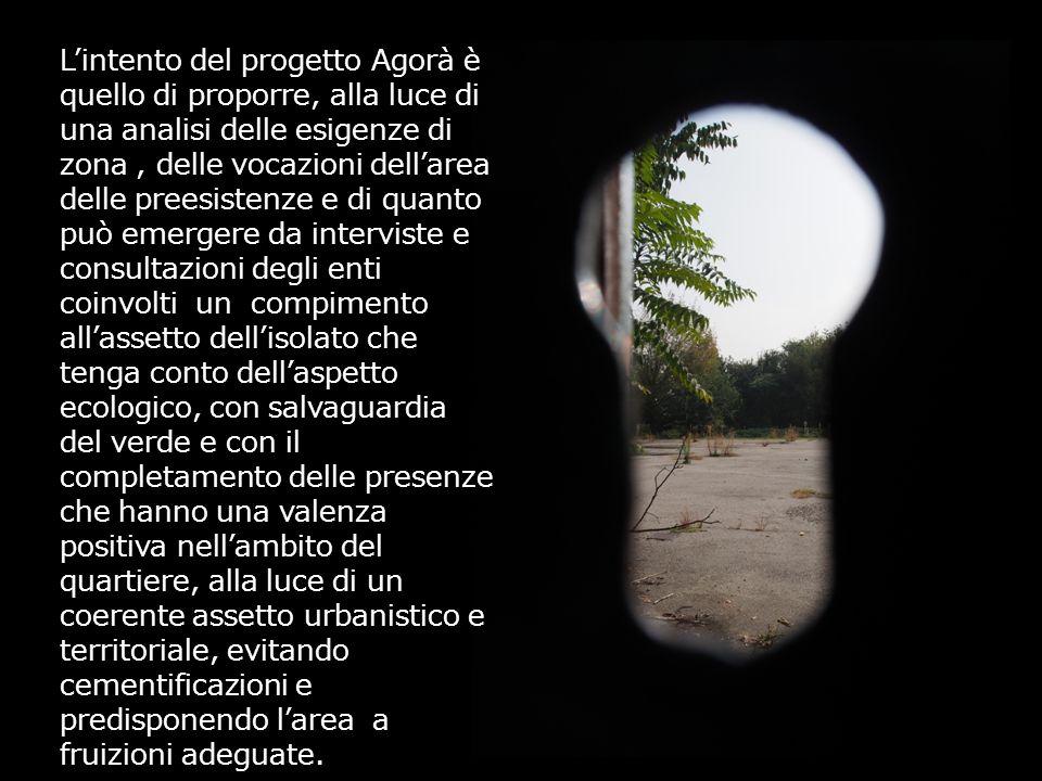 L'intento del progetto Agorà è quello di proporre, alla luce di una analisi delle esigenze di zona, delle vocazioni dell'area delle preesistenze e di