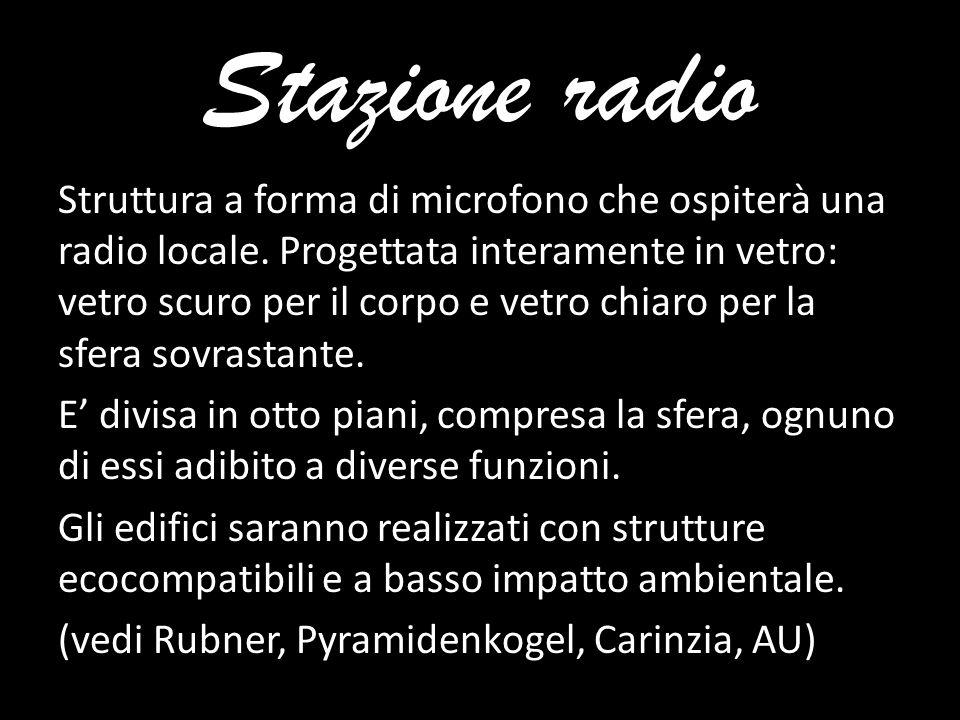 Stazione radio Struttura a forma di microfono che ospiterà una radio locale. Progettata interamente in vetro: vetro scuro per il corpo e vetro chiaro