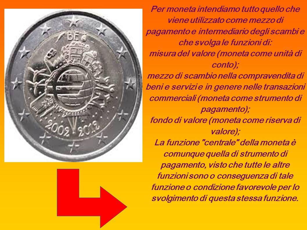 Per moneta intendiamo tutto quello che viene utilizzato come mezzo di pagamento e intermediario degli scambi e che svolga le funzioni di: misura del v